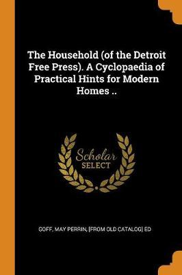 The Household (of the Detroit Free Press). a Cyclopaedia of Practical Hints for Modern Homes ..