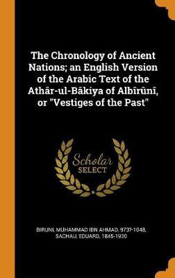 The Chronology of Ancient Nations; An English Version of the Arabic Text of  the Ath r-Ul-B kiya of Alb r n , or Vestiges of the Past : Muhammad Ibn  Ahmad Biruni :
