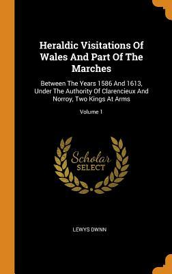 Heraldic Visitations of Wales and Part of the Marches  Between the Years 1586 and 1613, Under the Authority of Clarencieux and Norroy, Two Kings at Arms; Volume 1
