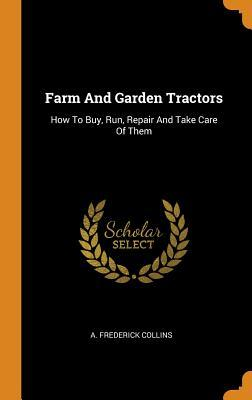 Farm and Garden Tractors, How to Buy, Run, Repair and Take Care of Them