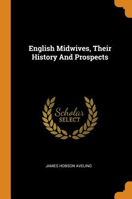 English Midwives, Their History and Prospects