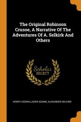 The Original Robinson Crusoe, a Narrative of the Adventures of A. Selkirk and Others