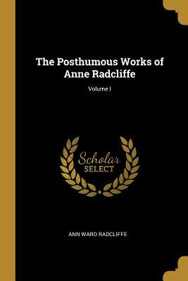 The Posthumous Works of Anne Radcliffe; Volume I