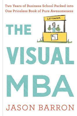 Visual MBA: Two Years of Business School Packed Into One Priceless Book of Pure Awesomeness