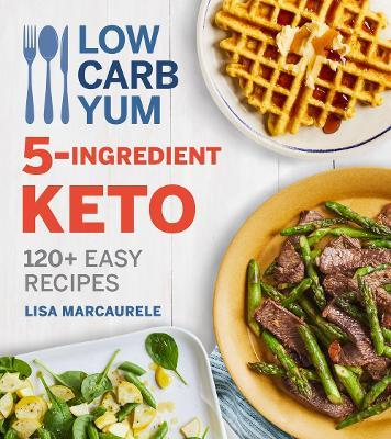 Low Carb Yum 5-Ingredient Keto: 120 plus Easy Recipes