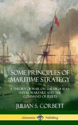 Some Principles of Maritime Strategy  A Theory of War on the High Seas; Naval Warfare and the Command of Fleets (Hardcover)