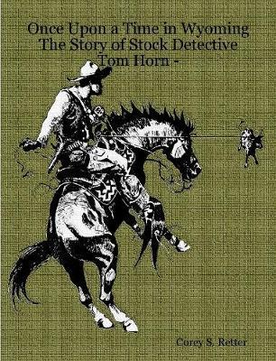 Once Upon a Time in Wyoming The Story of Stock Detective - Tom Horn -