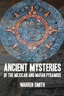 Ancient Mysteries of the Mexican and Mayan Pyramids