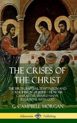 The Crises of the Christ: The Birth, Baptism, Temptation and Crucifixion of Jesus - How His Character Shaped Man's Relations with God (Hardcover)