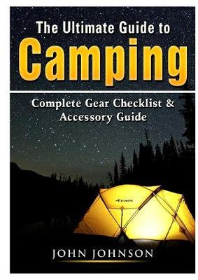 The Ultimate Guide to Camping  Complete Gear Checklist & Accessory Guide