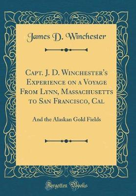 Capt. J. D. Winchester's Experience on a Voyage from Lynn, Massachusetts to San Francisco, Cal  And the Alaskan Gold Fields (Classic Reprint)