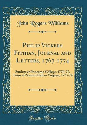 Philip Vickers Fithian, Journal and Letters, 1767-1774  Student at Princeton College, 1770-72, Tutor at Nomini Hall in Virginia, 1773-74 (Classic Reprint)