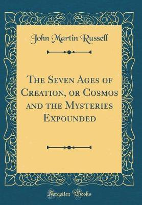 The Seven Ages of Creation, or Cosmos and the Mysteries Expounded (Classic Reprint)