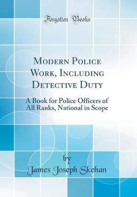 Modern Police Work, Including Detective Duty  A Book for Police Officers of All Ranks, National in Scope (Classic Reprint)