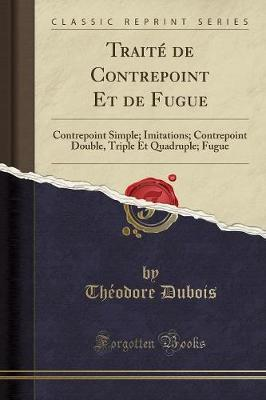 Trait de Contrepoint Et de Fugue : Contrepoint Simple; Imitations; Contrepoint Double, Triple Et Quadruple; Fugue (Classic Reprint)