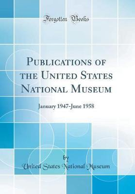 Publications of the United States National Museum  January 1947-June 1958 (Classic Reprint)