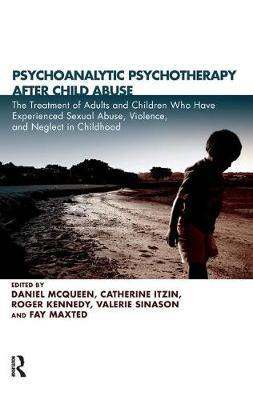 Psychoanalytic Psychotherapy After Child Abuse  The Treatment of Adults and Children Who Have Experienced Sexual Abuse, Violence, and Neglect in Childhood