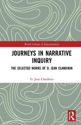 Journeys in Narrative Inquiry  The Selected Works of D. Jean Clandinin