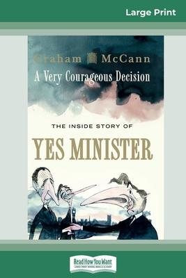 A Very Courageous Decision  The Inside Story of Yes Minister (16pt Large Print Edition)