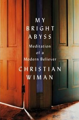 My Bright Abyss : Meditation of a Modern Believer