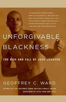 Unforgivable Blackness : The Rise and Fall of Jack Johnson