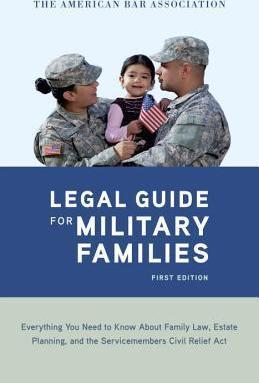 The American Bar Association Legal Guide for Military Families: Everything You Need to Know about Family Law, Estate Planning, and the Servicemembers Civil Relief Act