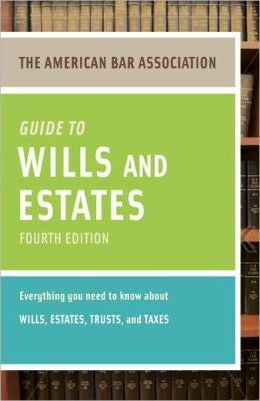 The American Bar Association Guide to Wills and Estates: Everything You Need to Know about Wills, Estates, Trusts, & Taxes
