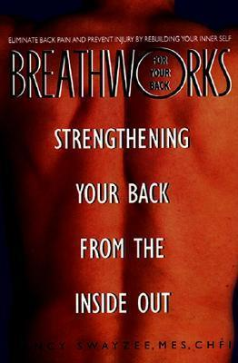 Breathworks Your Back : Strengthening Your Back From the Inside Out – Nancy Swayzee