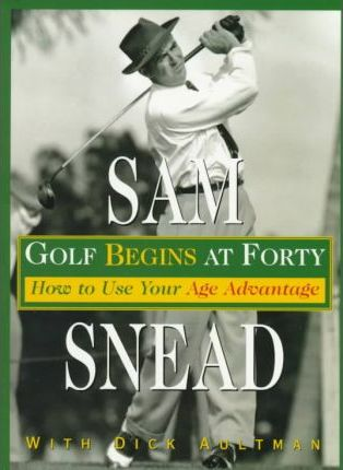 Golf Begins at Forty : How to Use Your Age Advantage