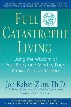 Full Catastrophe Living  How to Cope with Stress, Pain and Illness Using Mindfulness Meditation