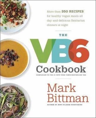 VB6 Cookbook : More than 350 Recipes for Healthy Vegan Meals All Day andDelicious Flexitarian Dinners at Night