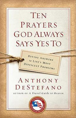 Ten Prayers God Always Says Yes to : Divine Answers to Life's Most Difficult Problems