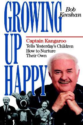 Growing Up Happy: Captain Kangaroo Tells Yesterday's Children How to Nuture Their Own
