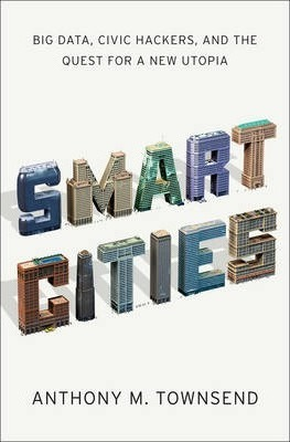Smart Cities Big Data, Civic Hackers, and the Quest for a New Utopia