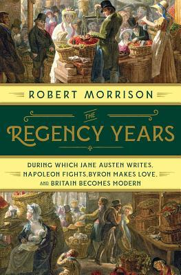 The Regency Years : During Which Jane Austen Writes, Napoleon Fights, Byron Makes Love, and Britain Becomes Modern