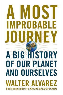 A Most Improbable Journey : A Big History of Our Planet and Ourselves
