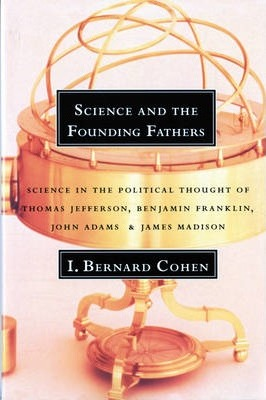 Science and the Founding Fathers  Science in the Political Thought of Thomas Jefferson, Benjamin Franklin, John Adams, and James Madison