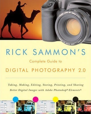 Rick Sammon's Complete Guide to Digital Photography 2.0: Taking, Making, Editing, Storing, Printing, and Sharing Better Digital Images Featuring Adobe Photoshop Elements