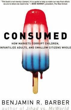 Consumed : How Markets Corrupt Children, Infantilize Adults, and Swallow Citizens Whole