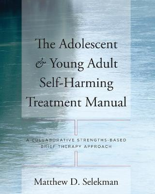 The Adolescent & Young Adult Self-Harming Treatment Manual : A Collaborative Strengths-Based Brief Therapy Approach