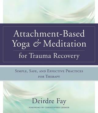 Attachment-Based Yoga & Meditation for Trauma Recovery : Simple, Safe, and Effective Practices for Therapy