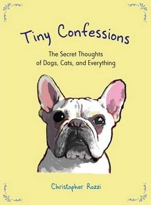 Tiny Confessions : The Secret Thoughts of Dogs, Cats and Everything