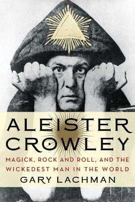 Aleister Crowley : Magick, Rock and Roll, and the Wickedest Man in the World