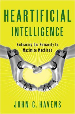 Heartificial Intelligence : Embracing Our Humanity to Maximize Machines
