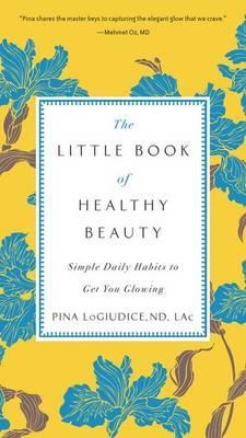 The Little Book of Healthy Beauty : Simple Daily Habits to Get You Glowing – Dr Pina Logiudice