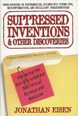 Suppressed Inventions and Other Discoveries : Revealing the World's Greatest Secrets of Science and Medicine
