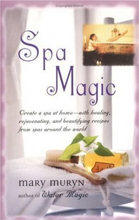 Spa Magic  Create a Spa at Home-With Healing, Rejuvenating, and Beautifying Recipes from Spas Around the World