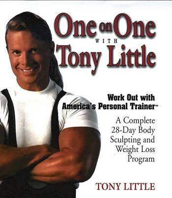 One on One With Tony Little : A Complete 28-Day Body Sculpting and Weight Loss Program