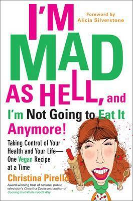 I'M Mad as Hell, and I'm Not Going to Eat it Anymore : Taking Control of Your Health and Your Life – One Vegan Recipe at a Time – Christina Pirello