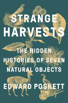 Strange Harvests : The Hidden Histories of Seven Natural Objects